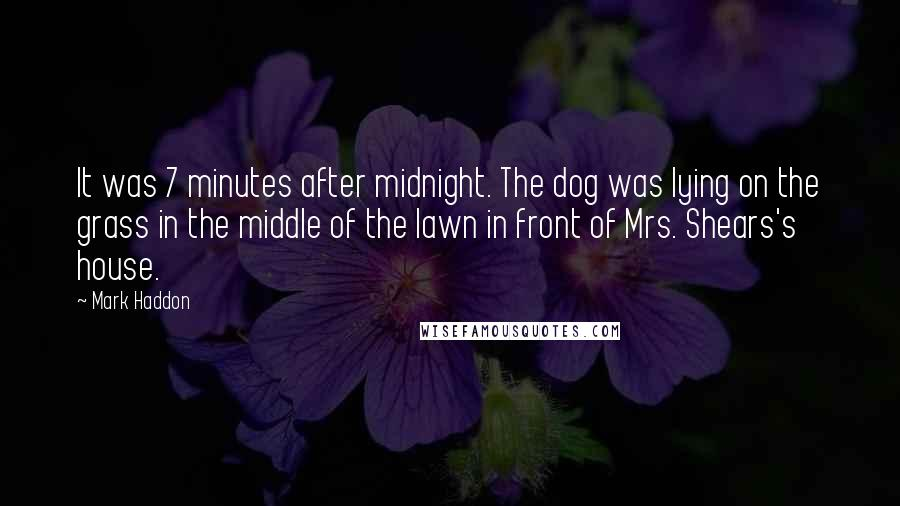Mark Haddon quotes: It was 7 minutes after midnight. The dog was lying on the grass in the middle of the lawn in front of Mrs. Shears's house.