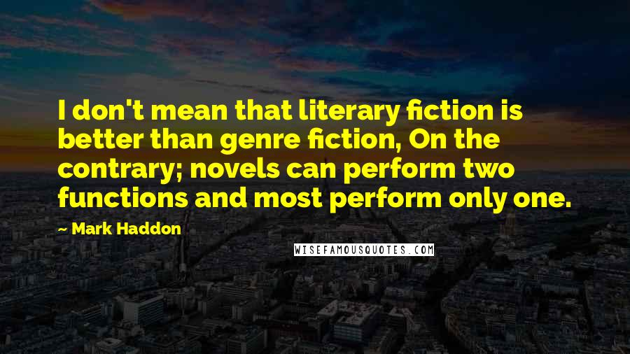 Mark Haddon quotes: I don't mean that literary fiction is better than genre fiction, On the contrary; novels can perform two functions and most perform only one.