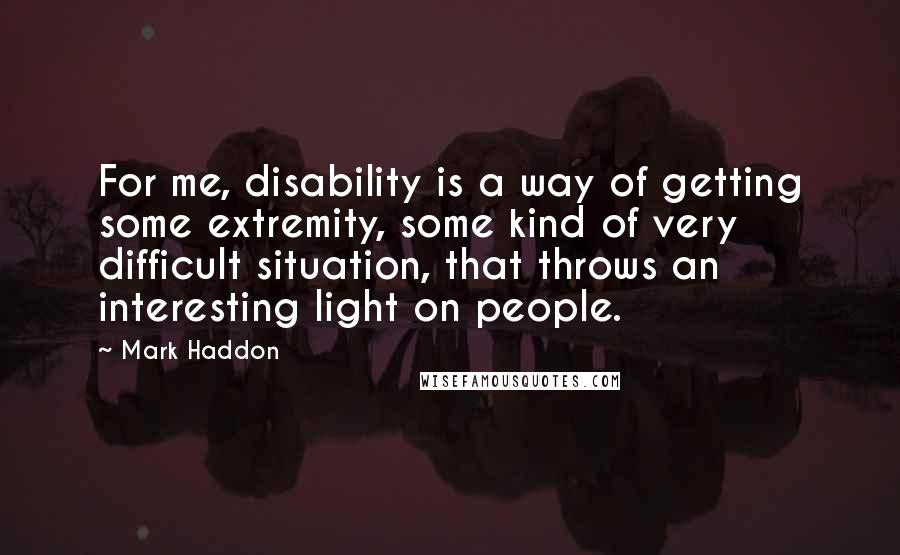 Mark Haddon quotes: For me, disability is a way of getting some extremity, some kind of very difficult situation, that throws an interesting light on people.