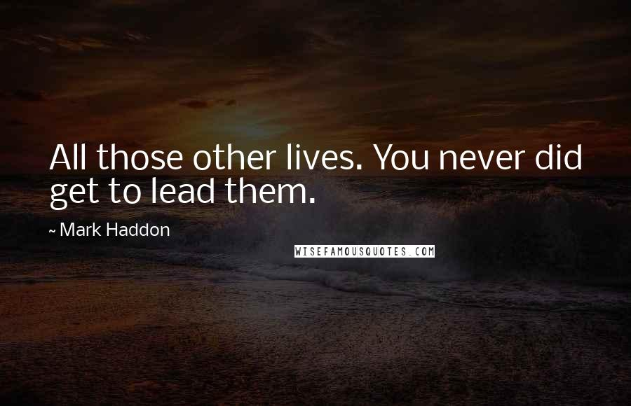Mark Haddon quotes: All those other lives. You never did get to lead them.