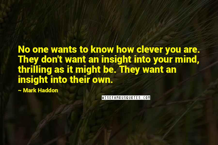 Mark Haddon quotes: No one wants to know how clever you are. They don't want an insight into your mind, thrilling as it might be. They want an insight into their own.