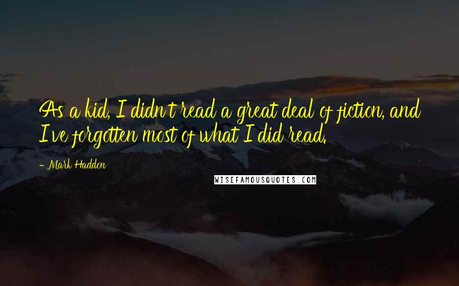 Mark Haddon quotes: As a kid, I didn't read a great deal of fiction, and I've forgotten most of what I did read.