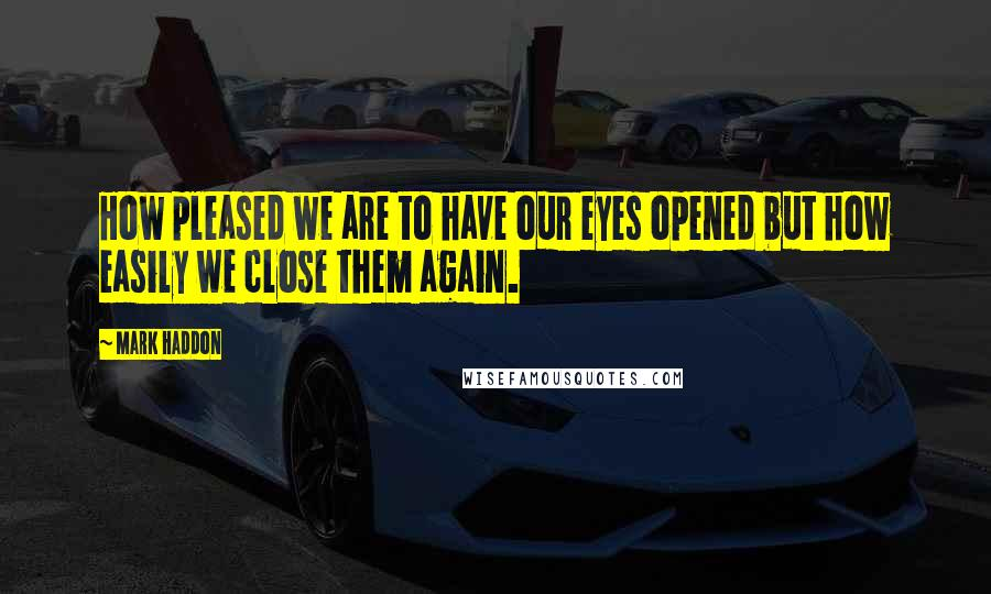 Mark Haddon quotes: How pleased we are to have our eyes opened but how easily we close them again.