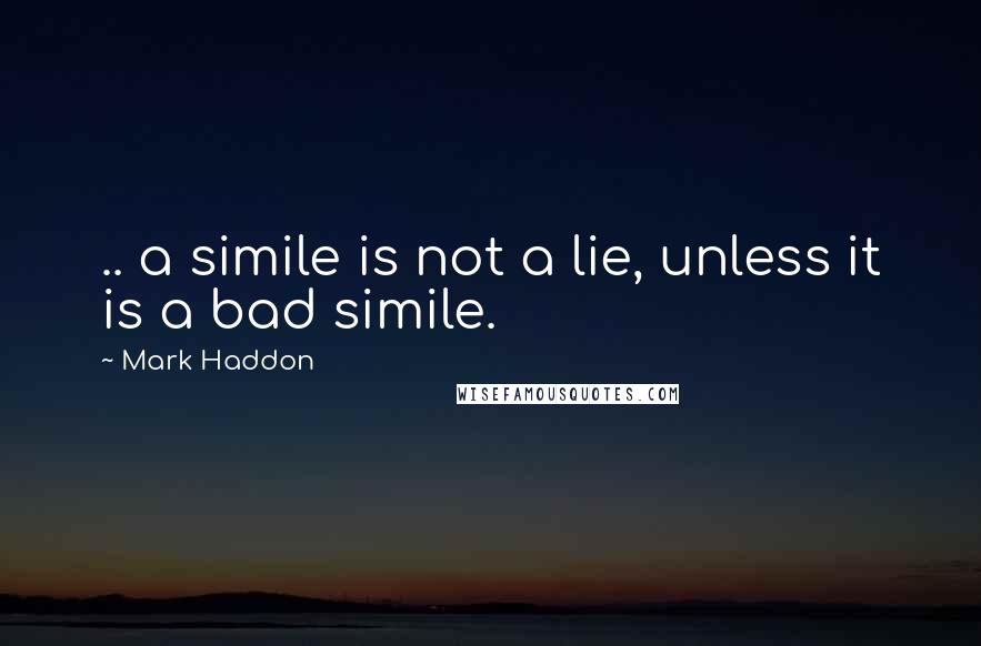 Mark Haddon quotes: .. a simile is not a lie, unless it is a bad simile.