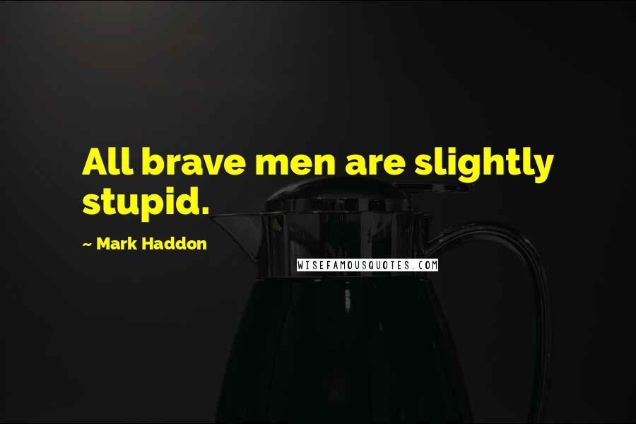 Mark Haddon quotes: All brave men are slightly stupid.
