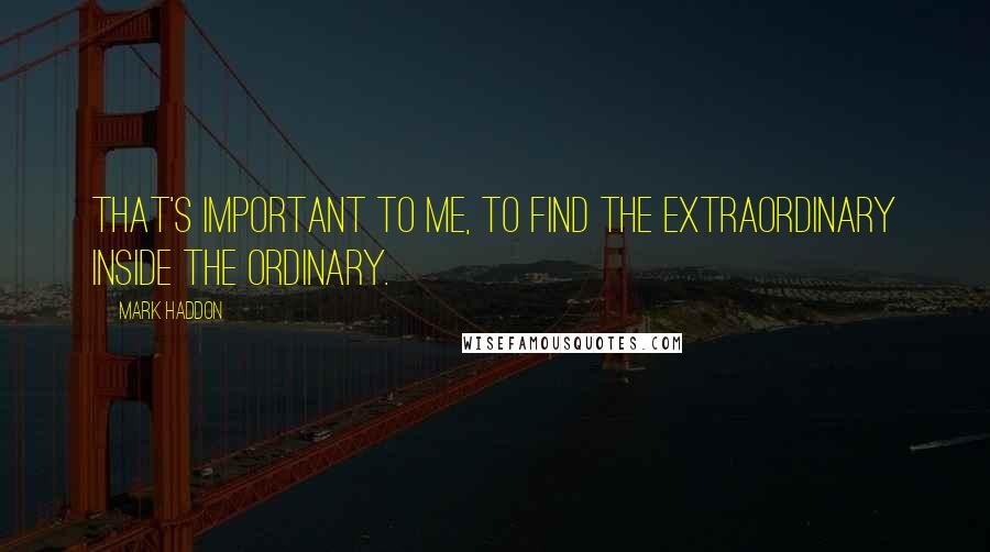 Mark Haddon quotes: That's important to me, to find the extraordinary inside the ordinary.