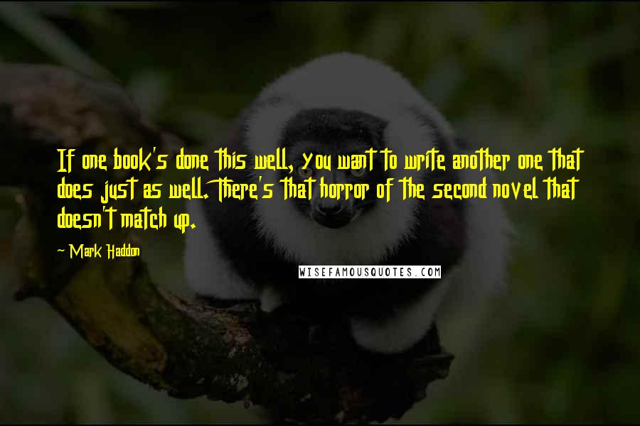 Mark Haddon quotes: If one book's done this well, you want to write another one that does just as well. There's that horror of the second novel that doesn't match up.