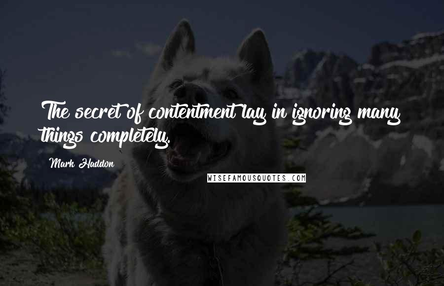 Mark Haddon quotes: The secret of contentment lay in ignoring many things completely.