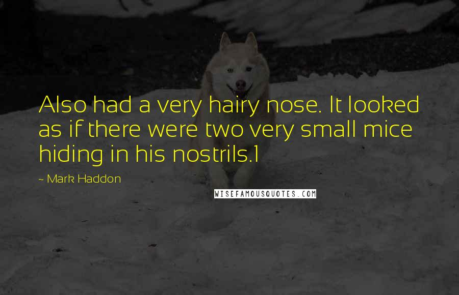 Mark Haddon quotes: Also had a very hairy nose. It looked as if there were two very small mice hiding in his nostrils.1