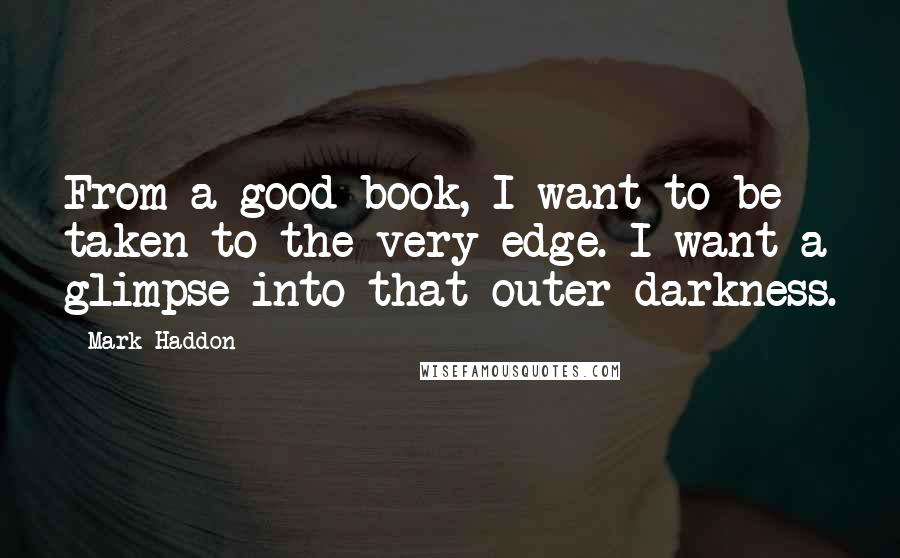 Mark Haddon quotes: From a good book, I want to be taken to the very edge. I want a glimpse into that outer darkness.