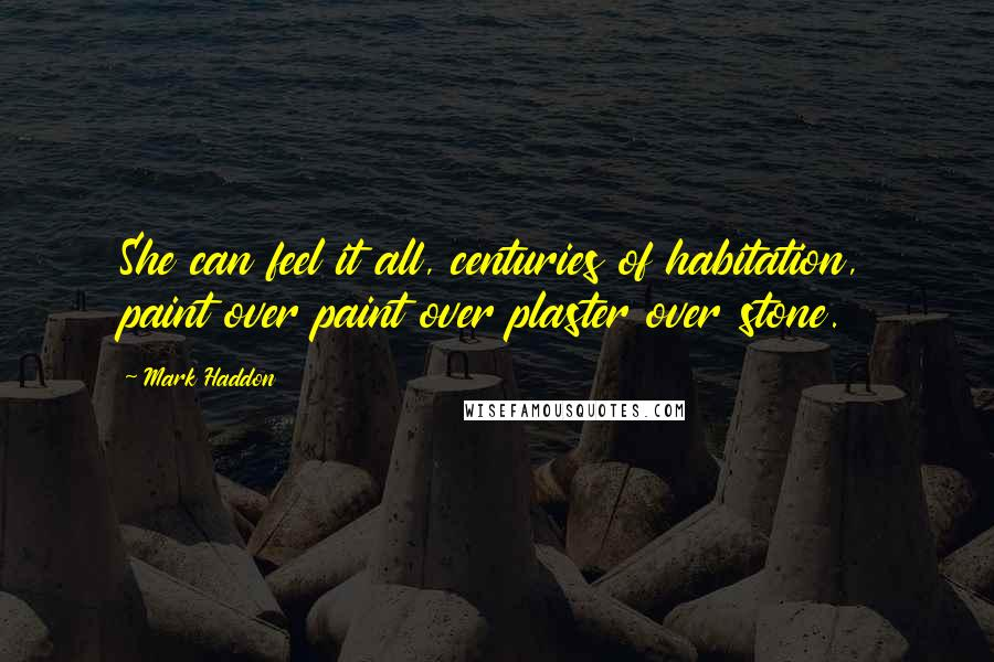 Mark Haddon quotes: She can feel it all, centuries of habitation, paint over paint over plaster over stone.