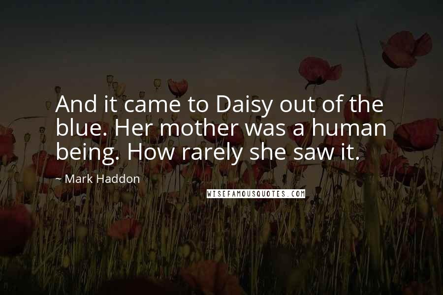 Mark Haddon quotes: And it came to Daisy out of the blue. Her mother was a human being. How rarely she saw it.