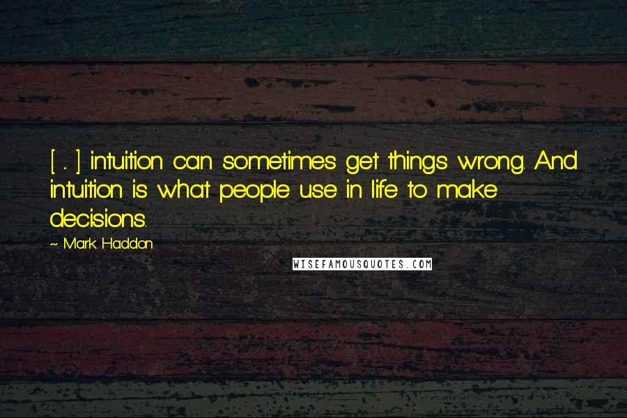 Mark Haddon quotes: [ ... ] intuition can sometimes get things wrong. And intuition is what people use in life to make decisions.