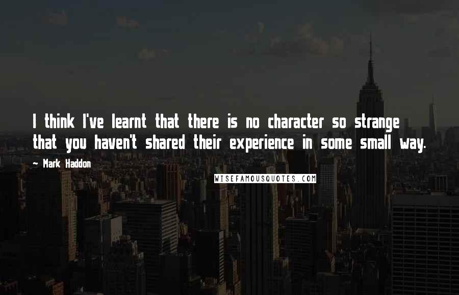 Mark Haddon quotes: I think I've learnt that there is no character so strange that you haven't shared their experience in some small way.