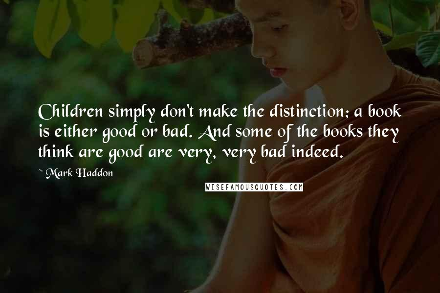 Mark Haddon quotes: Children simply don't make the distinction; a book is either good or bad. And some of the books they think are good are very, very bad indeed.