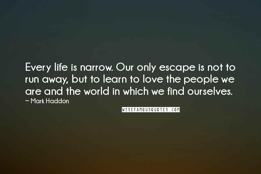 Mark Haddon quotes: Every life is narrow. Our only escape is not to run away, but to learn to love the people we are and the world in which we find ourselves.