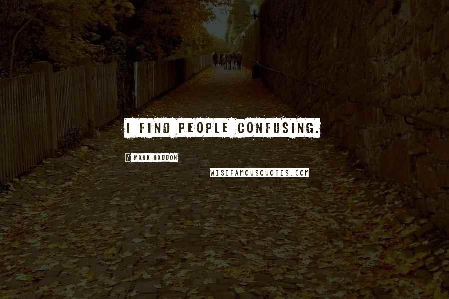 Mark Haddon quotes: I find people confusing.