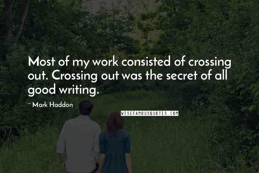 Mark Haddon quotes: Most of my work consisted of crossing out. Crossing out was the secret of all good writing.