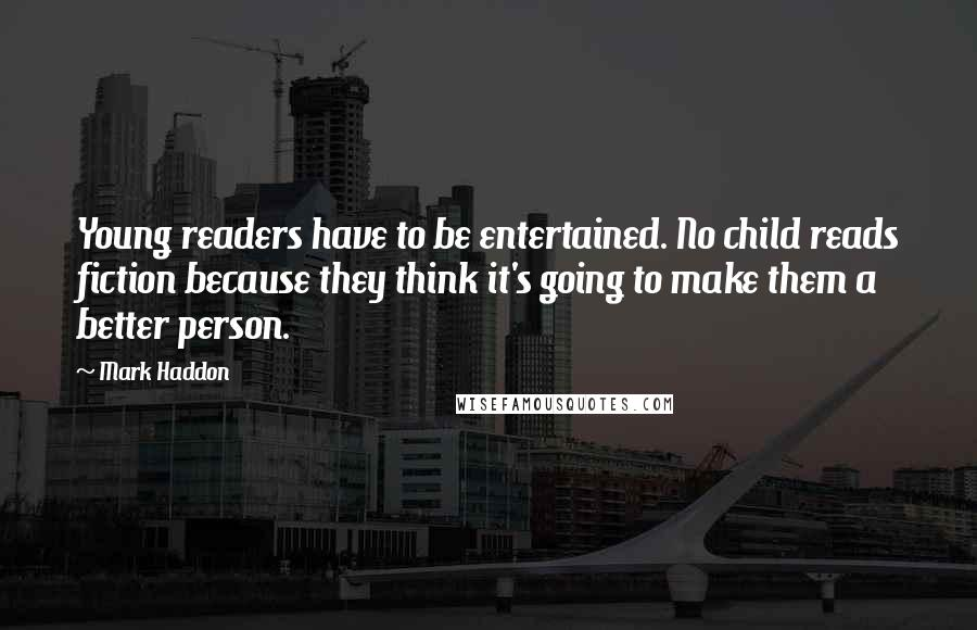 Mark Haddon quotes: Young readers have to be entertained. No child reads fiction because they think it's going to make them a better person.