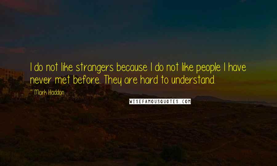 Mark Haddon quotes: I do not like strangers because I do not like people I have never met before. They are hard to understand.