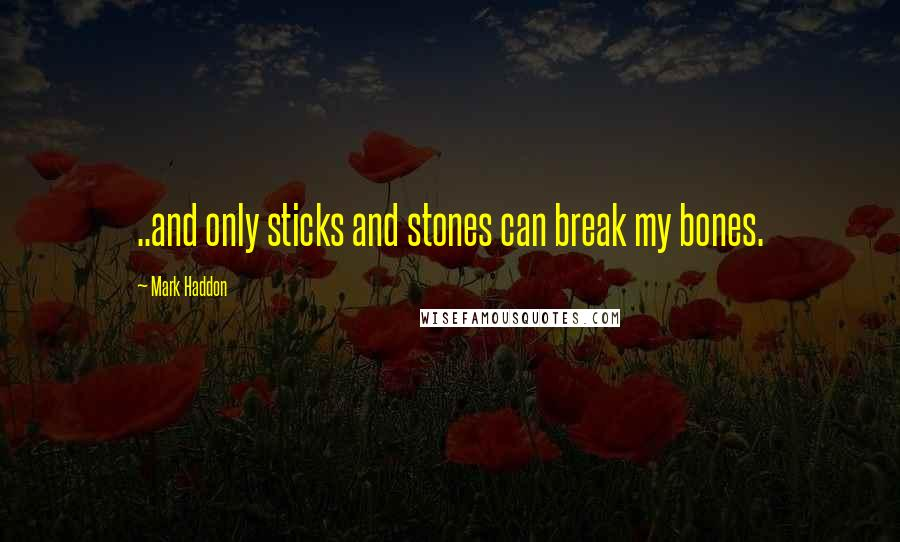 Mark Haddon quotes: ..and only sticks and stones can break my bones.