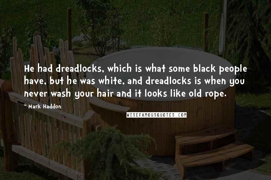 Mark Haddon quotes: He had dreadlocks, which is what some black people have, but he was white, and dreadlocks is when you never wash your hair and it looks like old rope.