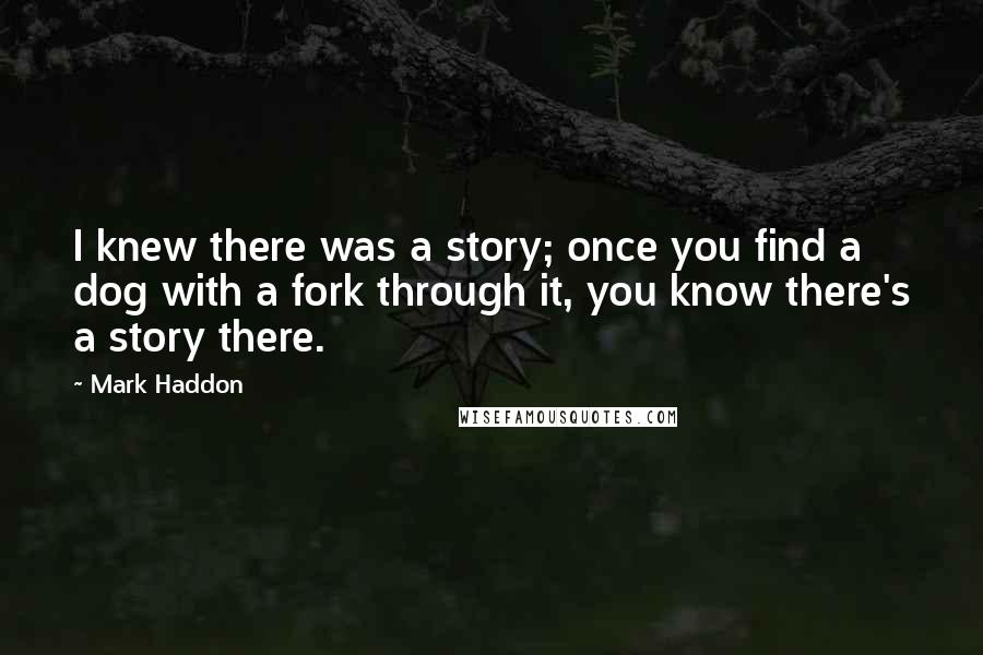 Mark Haddon quotes: I knew there was a story; once you find a dog with a fork through it, you know there's a story there.