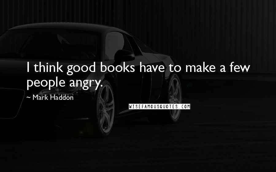 Mark Haddon quotes: I think good books have to make a few people angry.