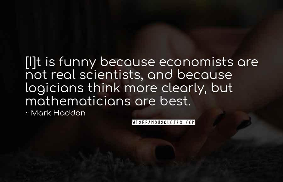 Mark Haddon quotes: [I]t is funny because economists are not real scientists, and because logicians think more clearly, but mathematicians are best.