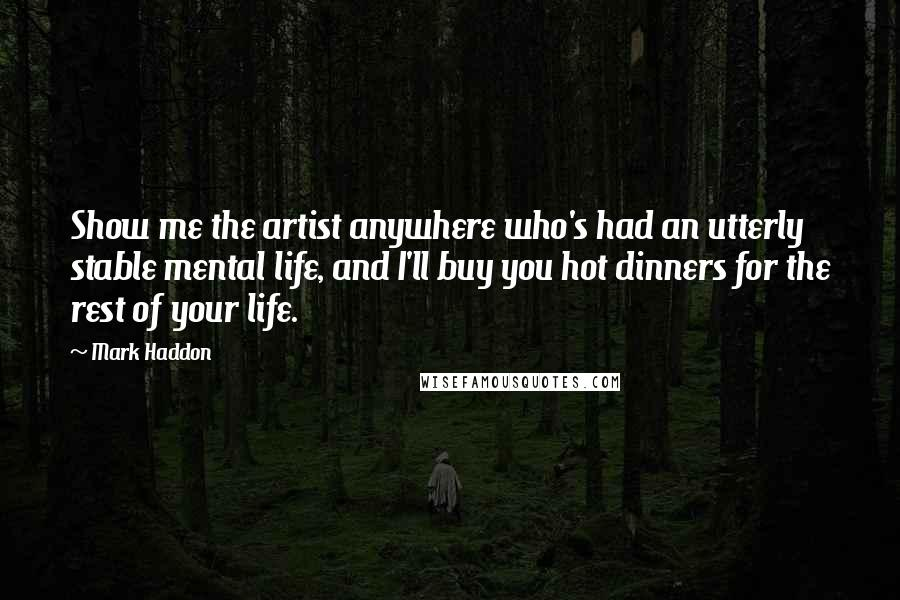 Mark Haddon quotes: Show me the artist anywhere who's had an utterly stable mental life, and I'll buy you hot dinners for the rest of your life.