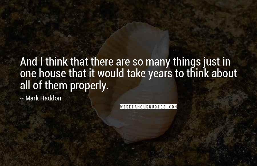 Mark Haddon quotes: And I think that there are so many things just in one house that it would take years to think about all of them properly.