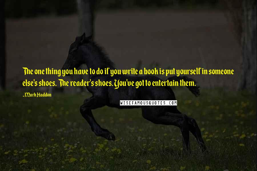 Mark Haddon quotes: The one thing you have to do if you write a book is put yourself in someone else's shoes. The reader's shoes. You've got to entertain them.