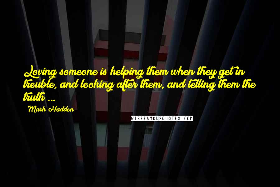 Mark Haddon quotes: Loving someone is helping them when they get in trouble, and looking after them, and telling them the truth ...