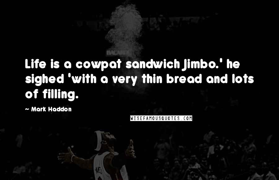 Mark Haddon quotes: Life is a cowpat sandwich Jimbo.' he sighed 'with a very thin bread and lots of filling.