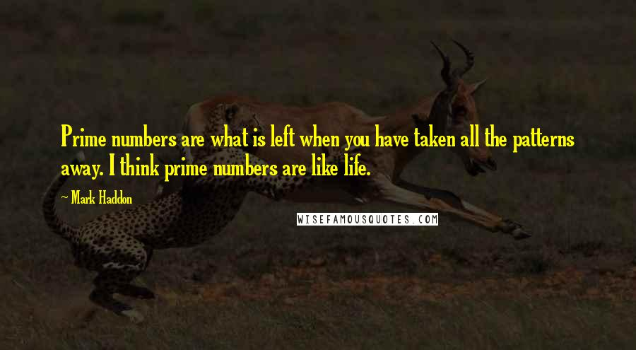Mark Haddon quotes: Prime numbers are what is left when you have taken all the patterns away. I think prime numbers are like life.