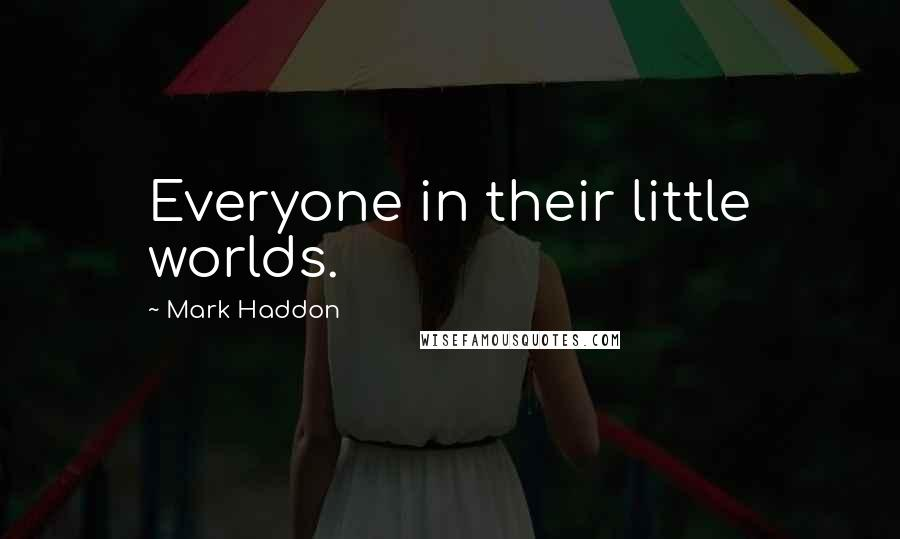 Mark Haddon quotes: Everyone in their little worlds.