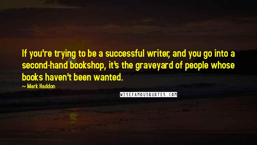 Mark Haddon quotes: If you're trying to be a successful writer, and you go into a second-hand bookshop, it's the graveyard of people whose books haven't been wanted.