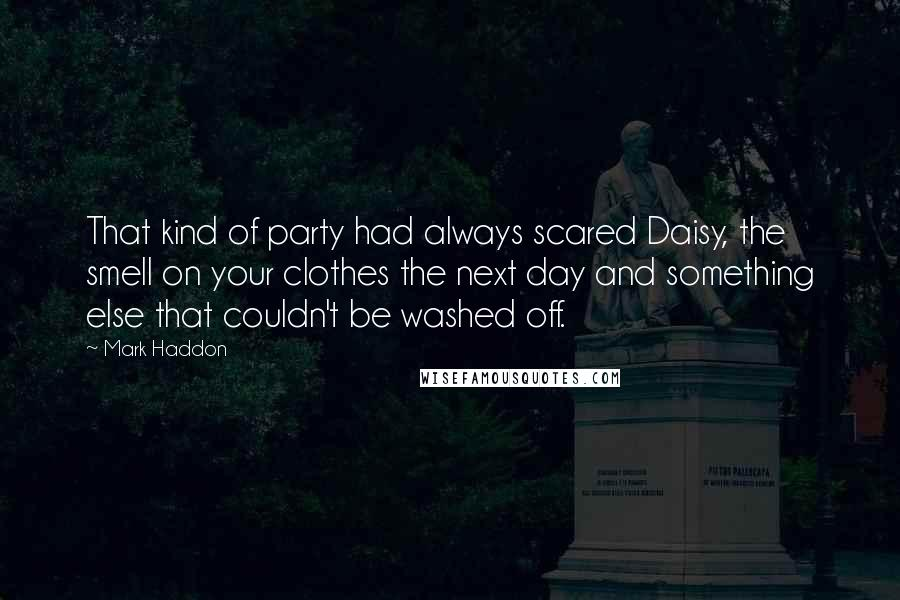 Mark Haddon quotes: That kind of party had always scared Daisy, the smell on your clothes the next day and something else that couldn't be washed off.