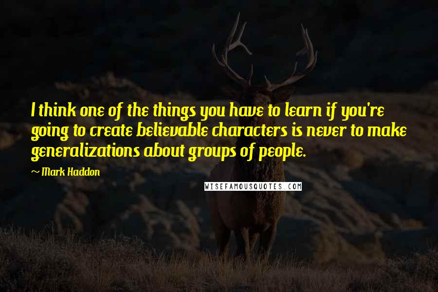 Mark Haddon quotes: I think one of the things you have to learn if you're going to create believable characters is never to make generalizations about groups of people.
