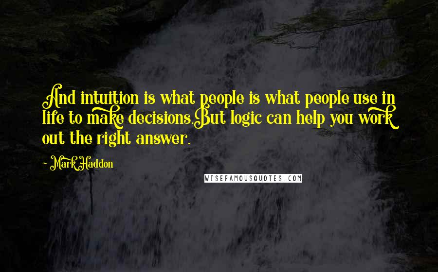 Mark Haddon quotes: And intuition is what people is what people use in life to make decisions.But logic can help you work out the right answer.