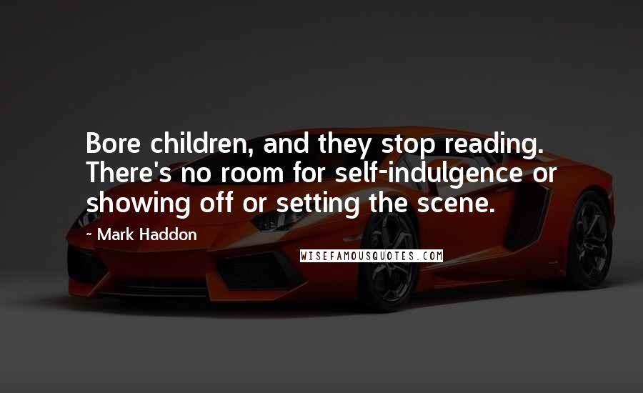 Mark Haddon quotes: Bore children, and they stop reading. There's no room for self-indulgence or showing off or setting the scene.