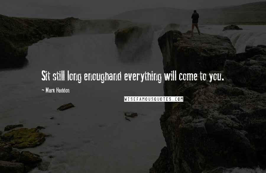 Mark Haddon quotes: Sit still long enoughand everything will come to you.