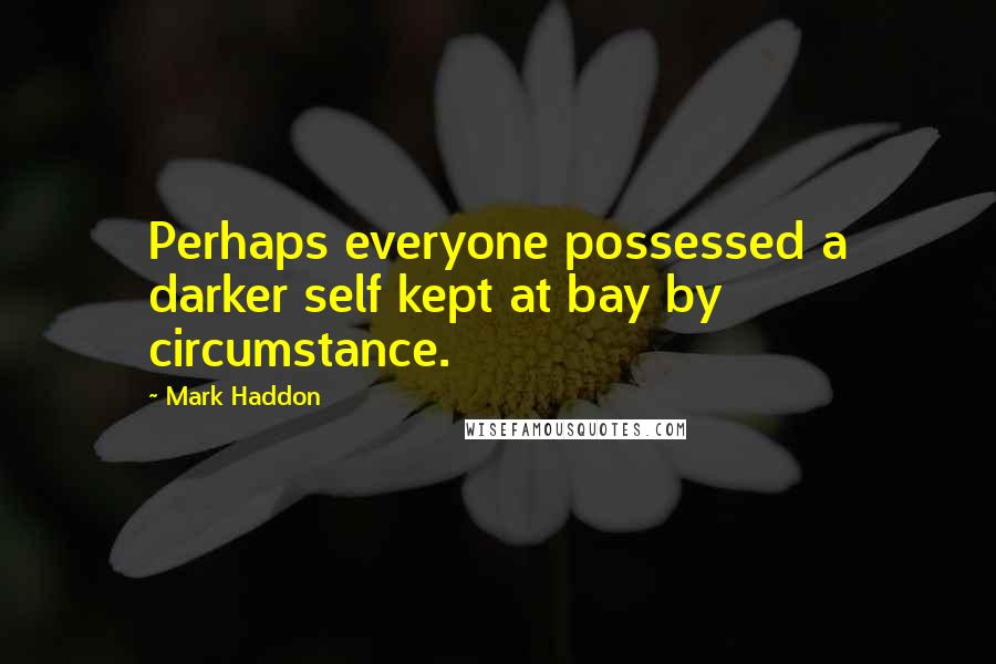 Mark Haddon quotes: Perhaps everyone possessed a darker self kept at bay by circumstance.