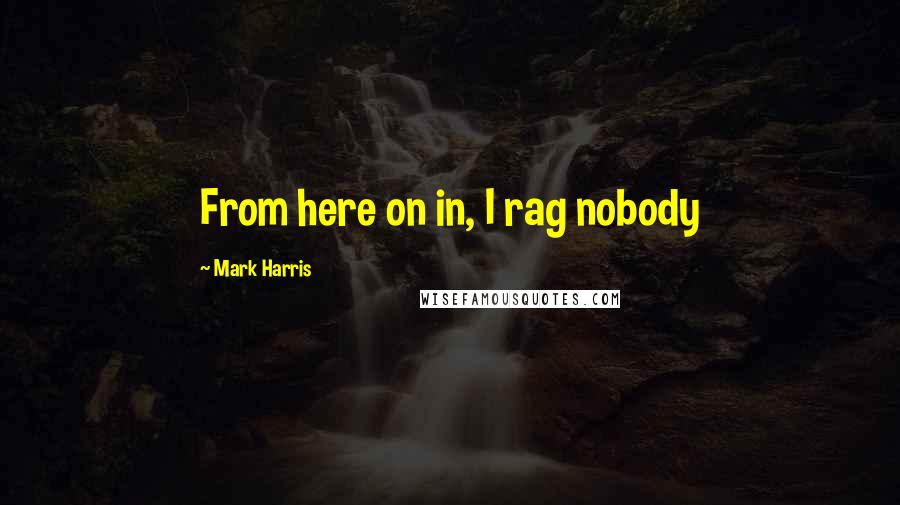 Mark Harris quotes: From here on in, I rag nobody