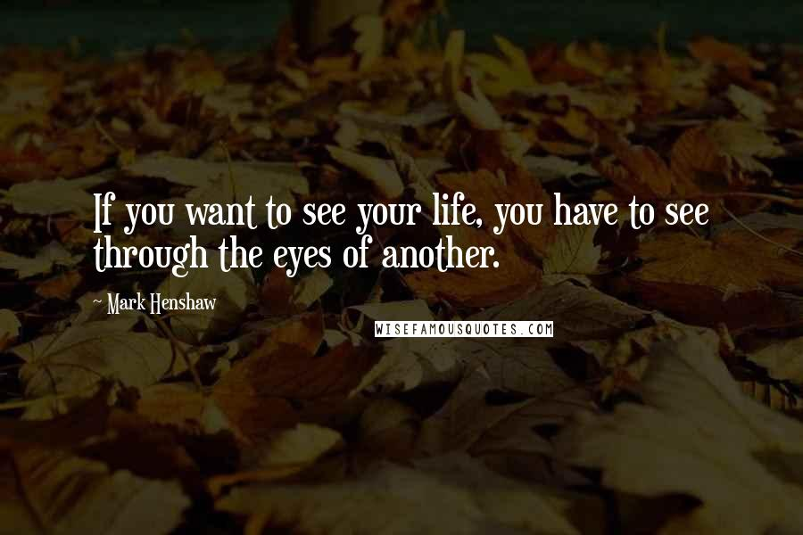 Mark Henshaw quotes: If you want to see your life, you have to see through the eyes of another.