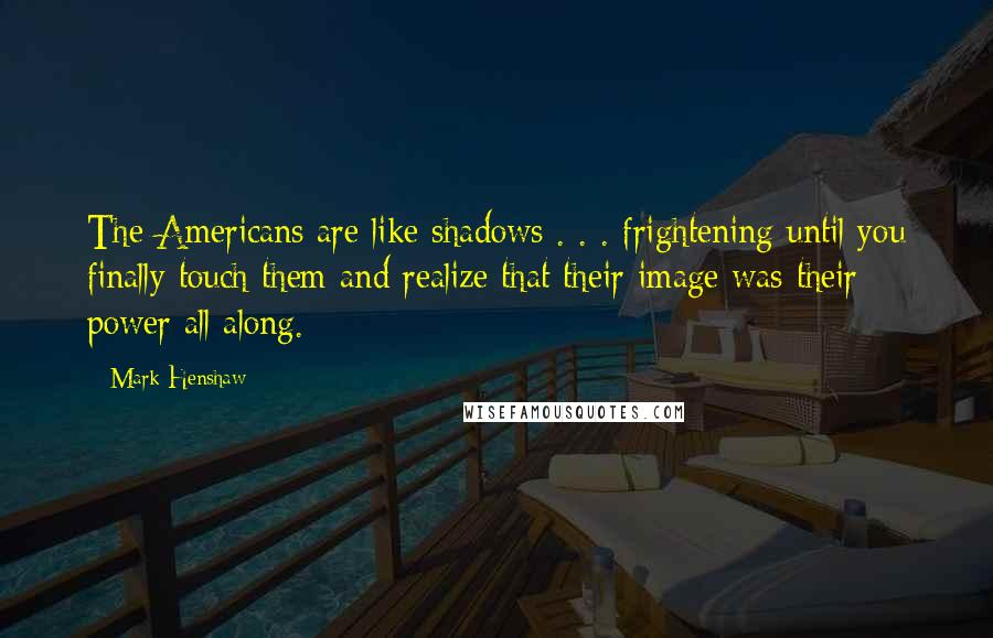 Mark Henshaw quotes: The Americans are like shadows . . . frightening until you finally touch them and realize that their image was their power all along.