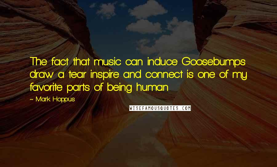 Mark Hoppus quotes: The fact that music can induce Goosebumps draw a tear inspire and connect is one of my favorite parts of being human