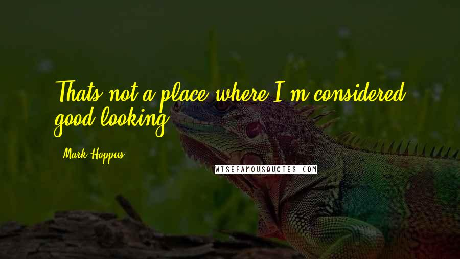 Mark Hoppus quotes: Thats not a place where I'm considered good-looking.