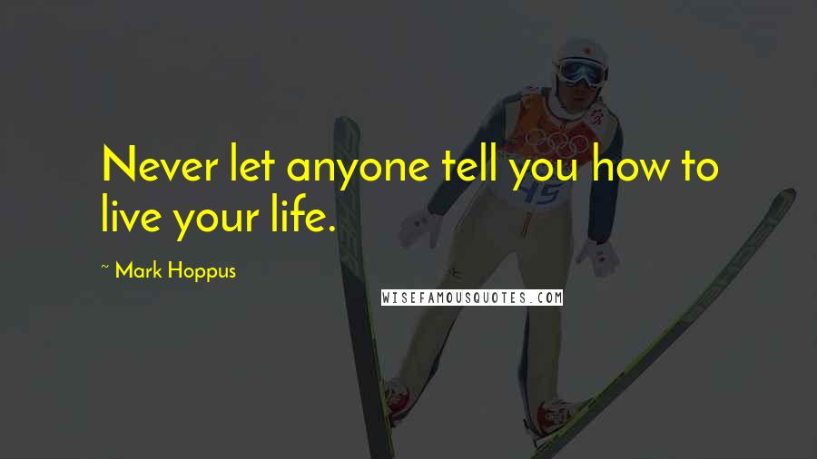 Mark Hoppus quotes: Never let anyone tell you how to live your life.