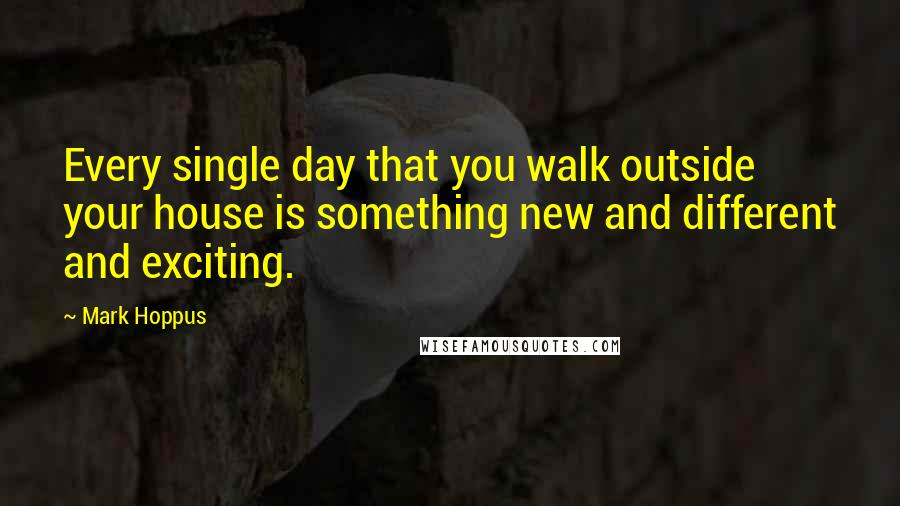 Mark Hoppus quotes: Every single day that you walk outside your house is something new and different and exciting.